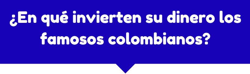 ¿En qué invierten su dinero los famosos colombianos?