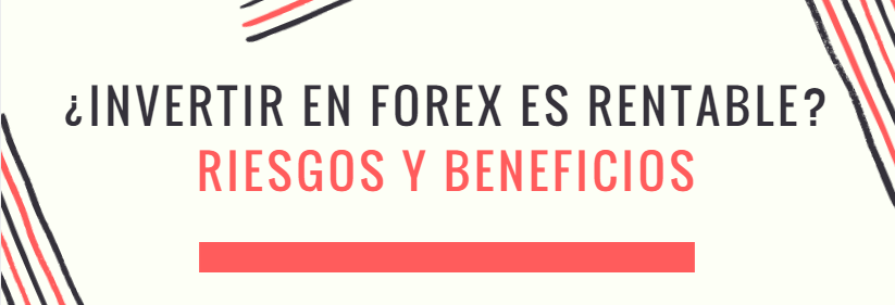 ¿Invertir en Forex es rentable? Riesgos y beneficios