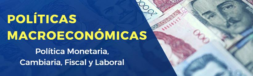 Políticas macroeconómicas: Monetaria, Cambiaria, Fiscal y Laboral