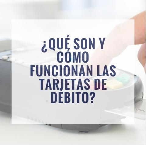 ¿Qué son y cómo funcionan las tarjetas de débito?