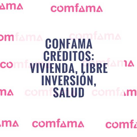 Confama créditos: Vivienda, Libre inversión, Salud