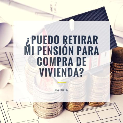 ¿Puedo retirar mi pensión para compra de vivienda?