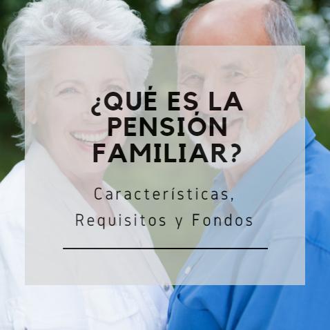 ¿Qué es la pensión familiar?: Características, Requisitos y Fondos