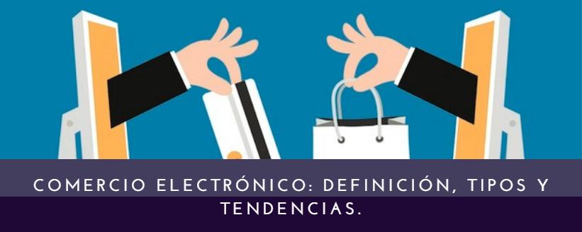 Comercio electrónico: definición, tipos y tendencias