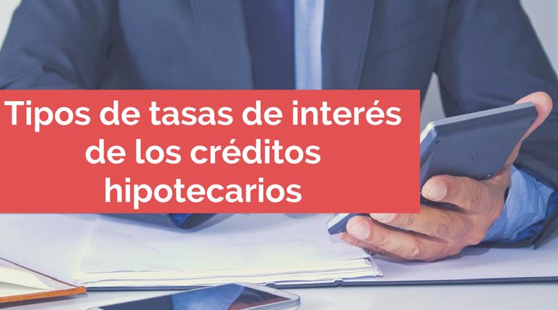 ¿Cuáles son los tipos de tasas de interés de los créditos hipotecarios?