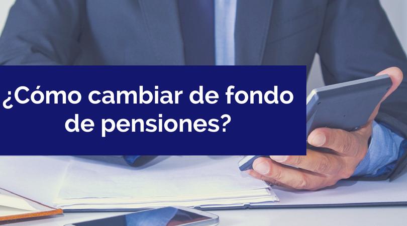 ¿Cómo cambiar de fondo de pensiones?