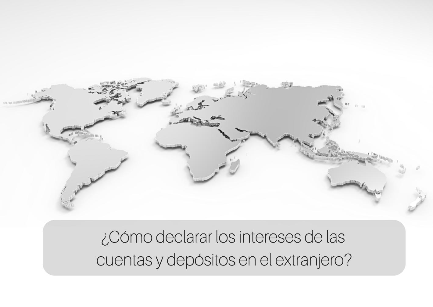 ¿Cómo declarar los intereses de las cuentas y depósitos en el extranjero?
