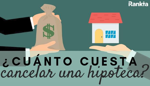 ¿Cuánto cuesta cancelar una hipoteca?
