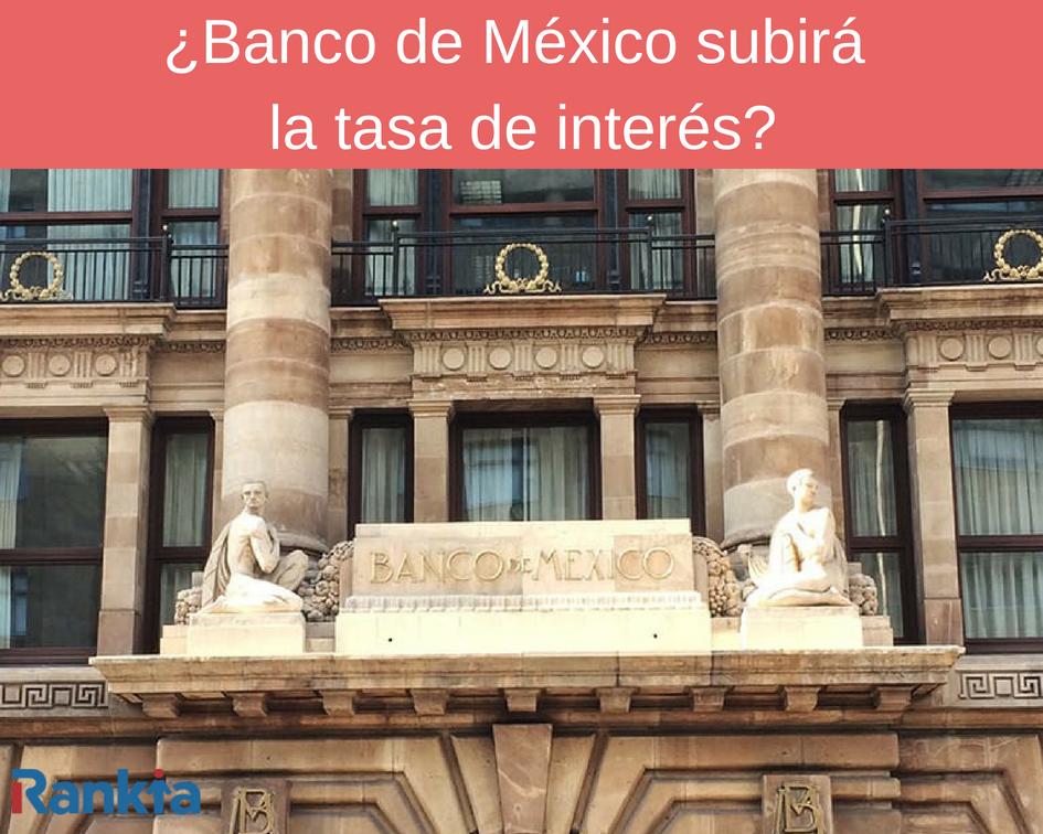 ¿Banco de México subirá la tasa de interés?