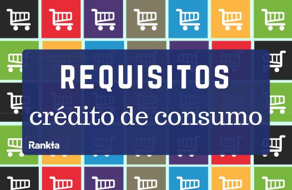 ¿Cuáles son los requisitos para obtener un crédito de consumo?