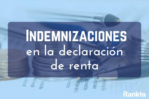 ¿Cómo declarar indemnizaciones en la renta?