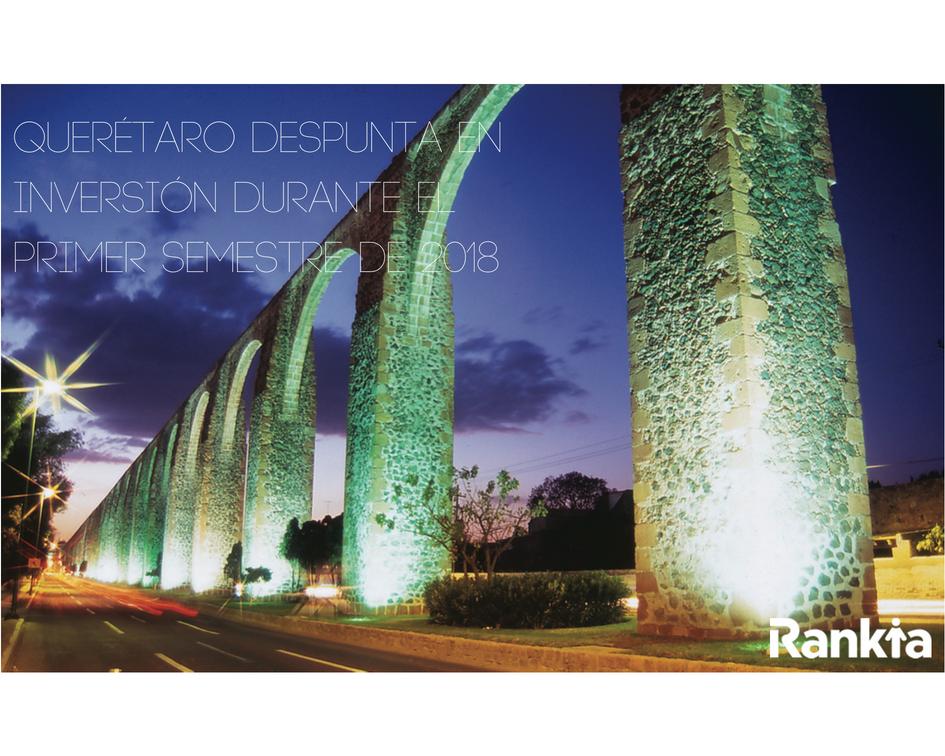 Querétaro despunta en inversión durante el primer semestre de 2018