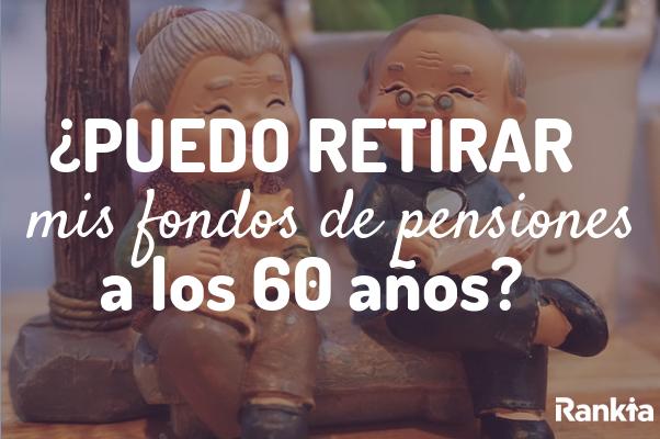 ¿Puedo retirar mis fondos de pensiones a los 60 años?