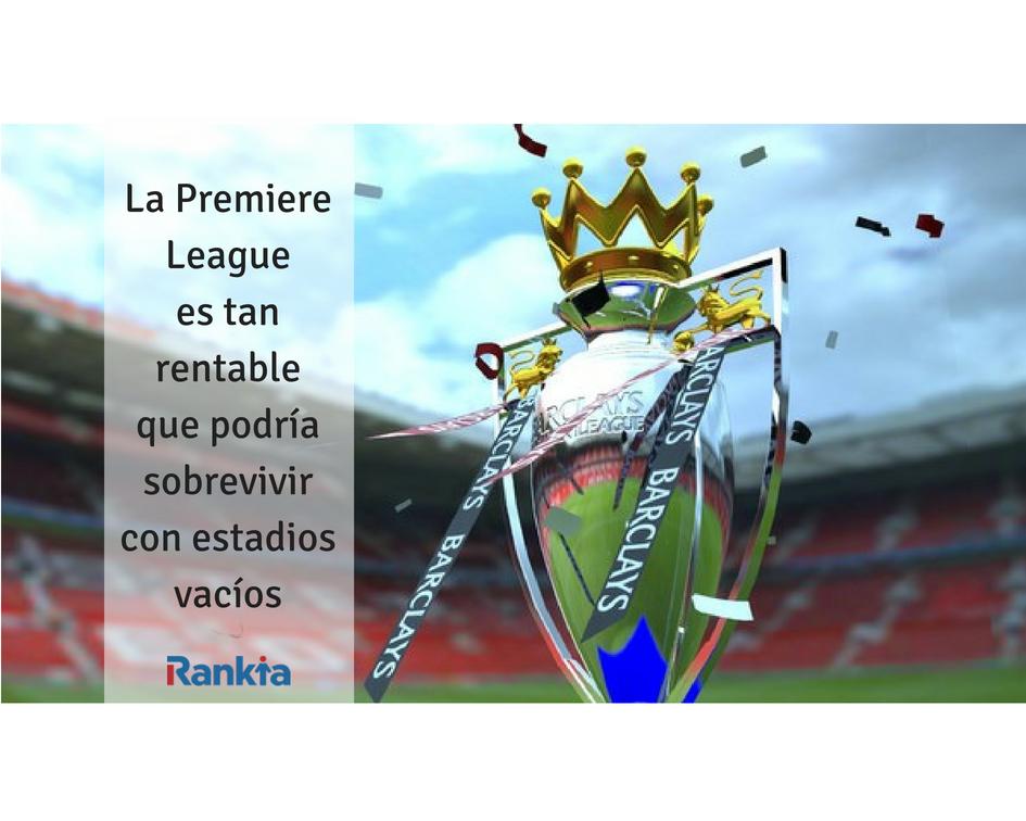 La Premiere League es tan rentable que podría sobrevivir con estadios vacios, Edgar Arenas, Rankia