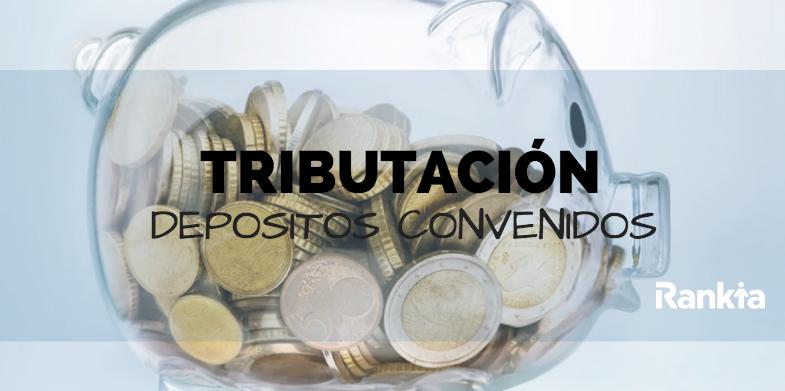 ¿Cómo tributan los depósitos convenidos?