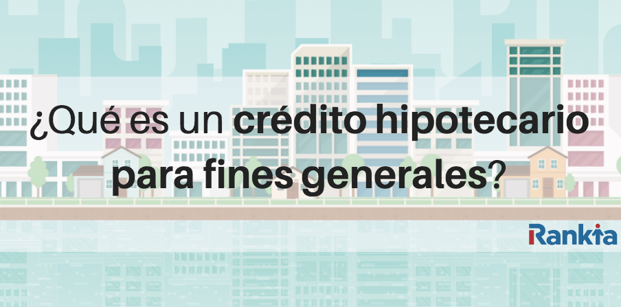 ¿Qué es el crédito hipotecario para fines generales?