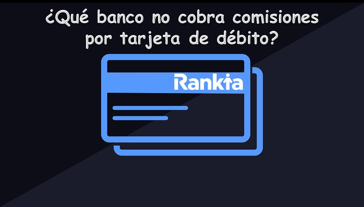 ¿Qué banco no cobra comisiones por tarjeta de débito?