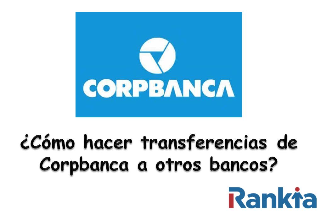 ¿Cómo hacer transferencia de Corpbanca a otros bancos?