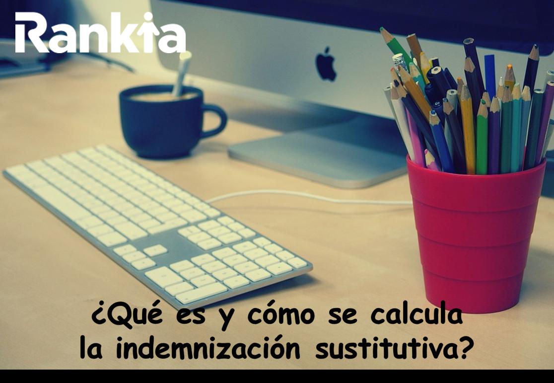 ¿Qué es y cómo se calcula la indemnización sustitutiva?
