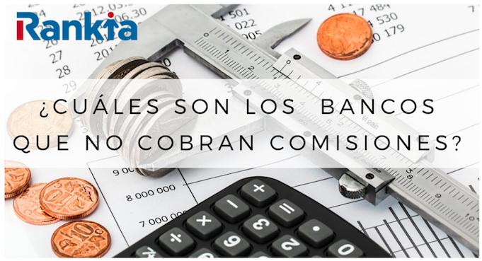 ¿Cuáles son los bancos que no cobran comisiones?