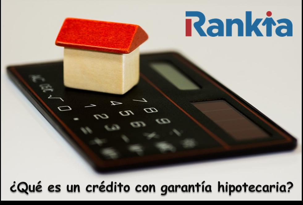 ¿Qué son los créditos con garantía hipotecaria?