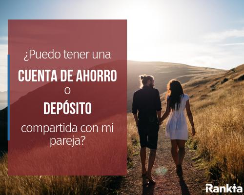 ¿Puedo tener una cuenta de ahorro o depósito compartida con mi pareja?