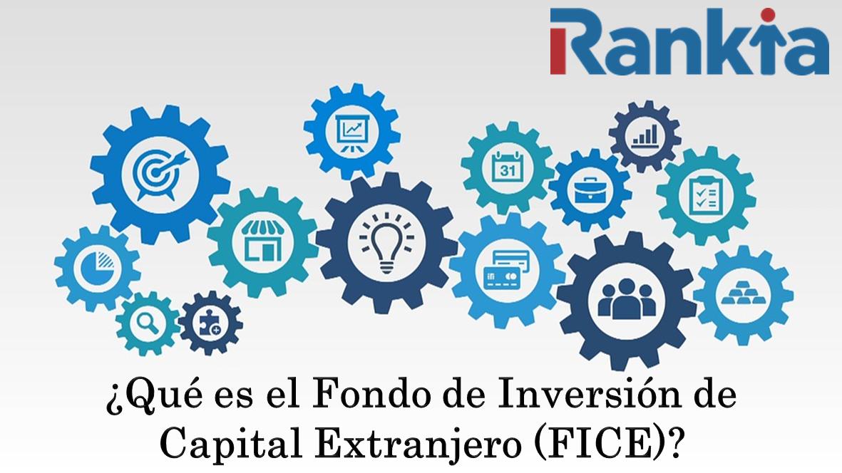 ¿Qué es el Fondo de Inversión de Capital Extranjero (FICE)?