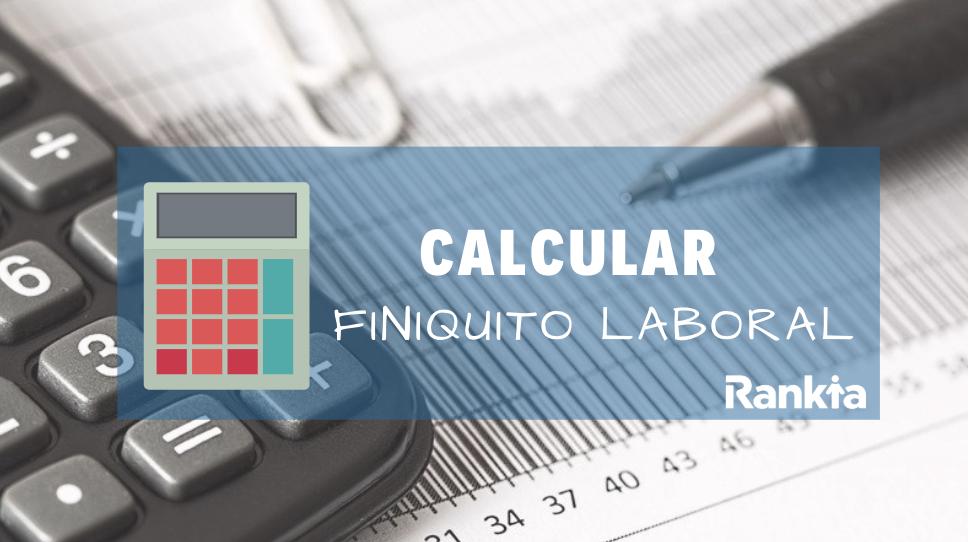 ¿Cómo puedo calcular mi finiquito laboral?