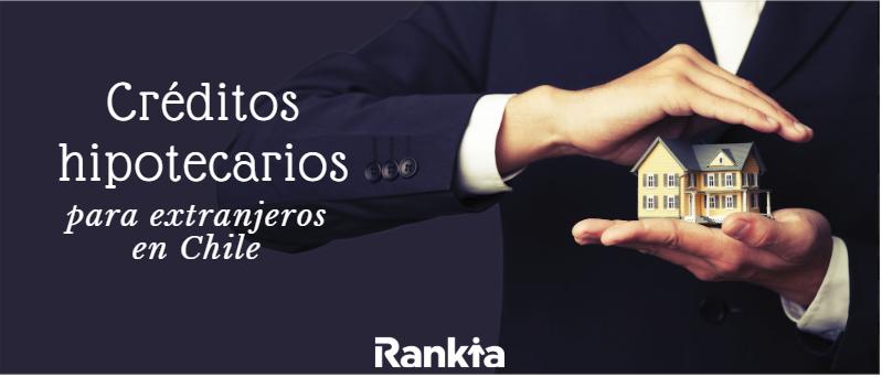 Crédito hipotecario para extranjeros en Chile