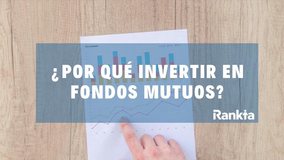 ¿Por qué invertir en Fondos Mutuos?