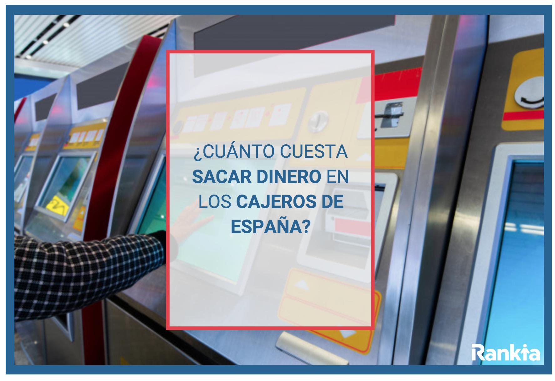 Cuanto cuesta sacar dinero en cajeros de España