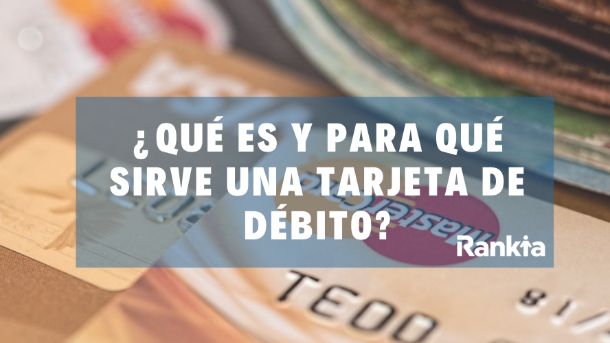¿Qué es y para qué sirve una tarjeta de débito?