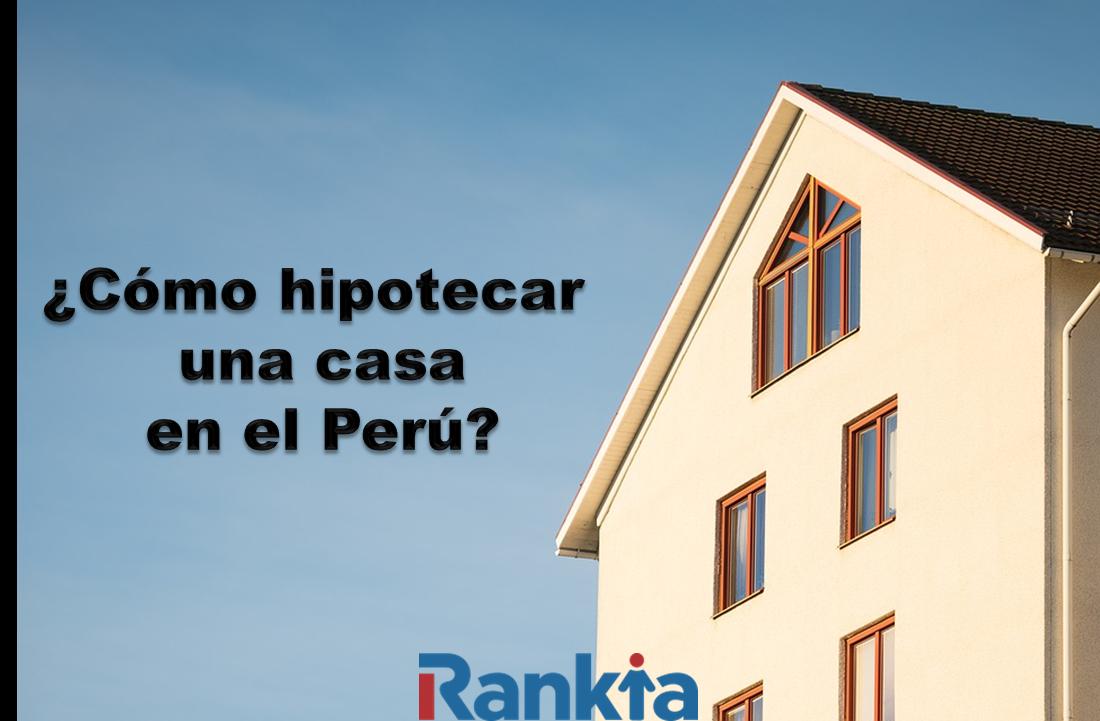 ¿Cómo hipotecar una casa en el Perú?