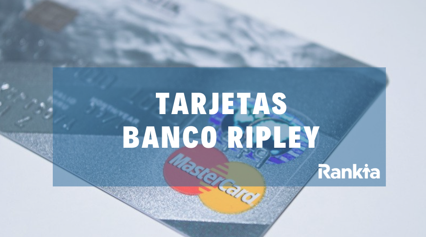 Tarjetas del Banco Ripley: tipos, beneficios, comisiones y requisitos