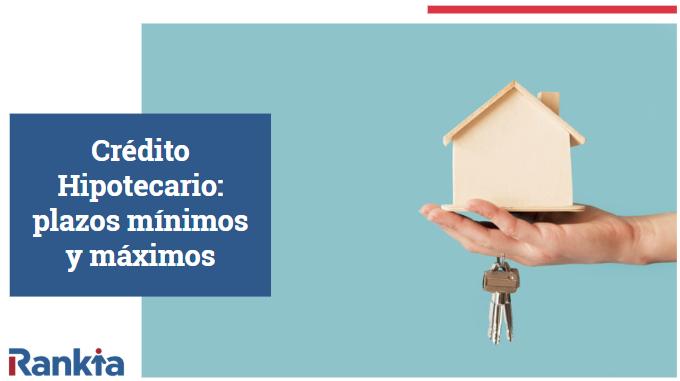 Crédito Hipotecario: ¿cuáles son los plazos mínimos y máximos?