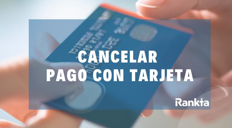 ¿Cómo cancelar un pago con tarjeta de débito o crédito?