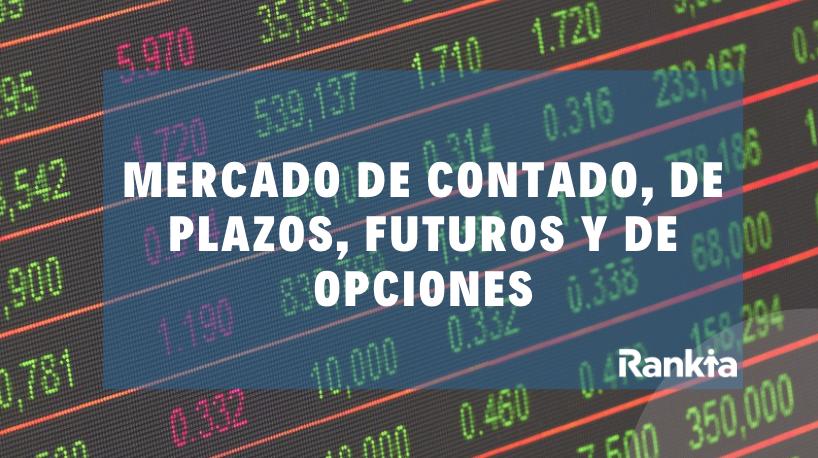 Mercado de contado, de plazos, futuros y de opciones