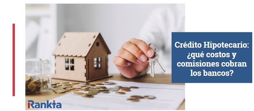 Crédito Hipotecario: ¿Qué costos y comisiones cobran los bancos?