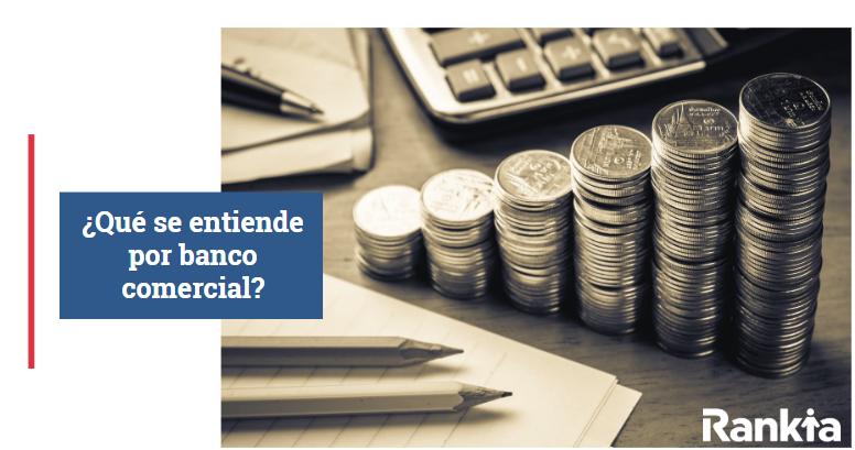 ¿Qué se entiende por Banco Comercial?