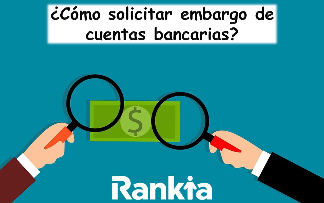 ¿Cómo solicitar embargo de cuentas bancarias?