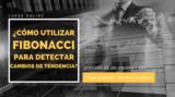 ¿Cómo utilizar Fibonacci para detectar cambios de tendencia?