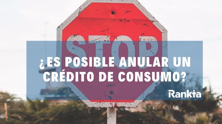 ¿Es posible anular un crédito de consumo?
