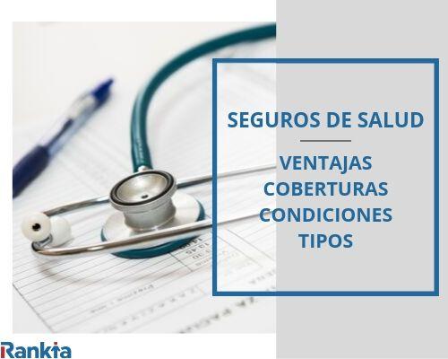 Seguros de salud: Ventajas, coberturas, condiciones y tipos