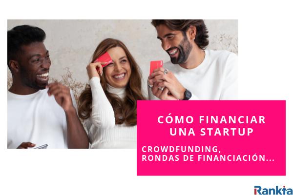 Cómo financiar una startup: Crowdfunding, rondas de financiación...