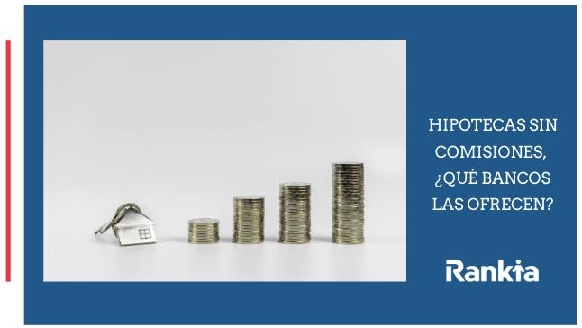 Hipotecas sin comisiones, ¿qué bancos las ofrecen?