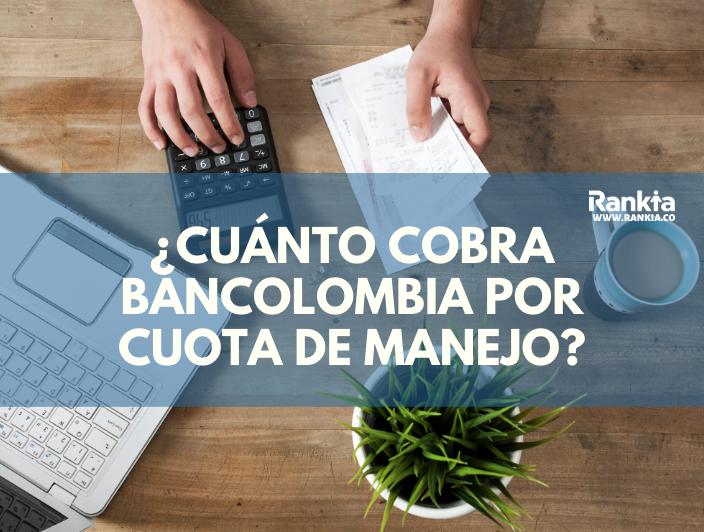 ¿Cuánto cobra Bancolombia por cuota de manejo?
