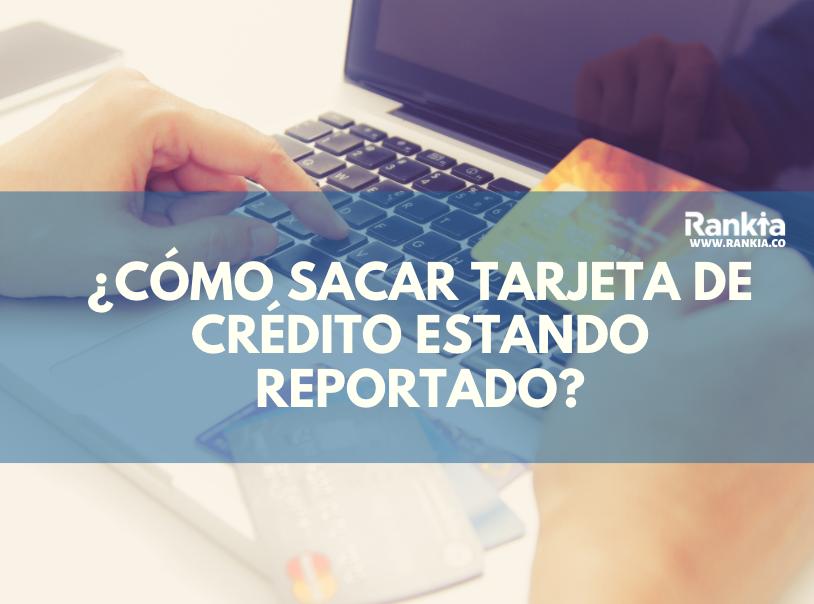 ¿Cómo sacar tarjeta de crédito estando reportado?
