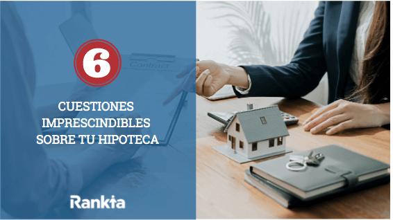 6 cuestiones imprescindibles sobre tu hipoteca