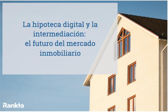 la hipoteca digital y la intermediación construyen el futuro del mercado inmobiliario