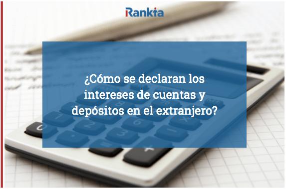 ¿Cómo se declaran los intereses de cuentas y depósitos en el extranjero?
